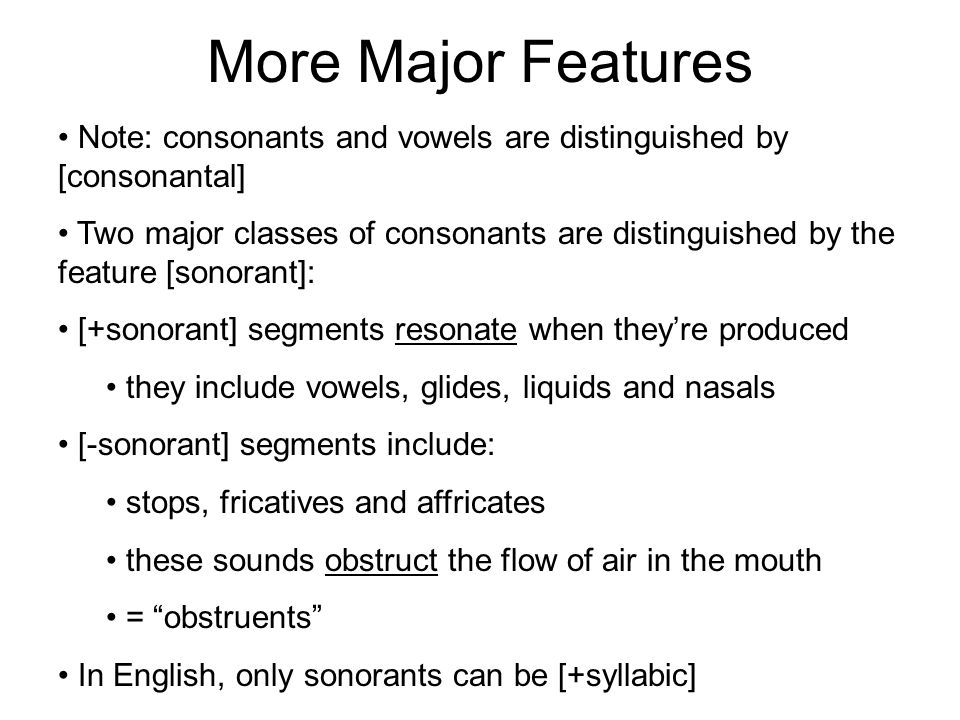 More Major Features Note: consonants and vowels are distinguished by [consonantal]